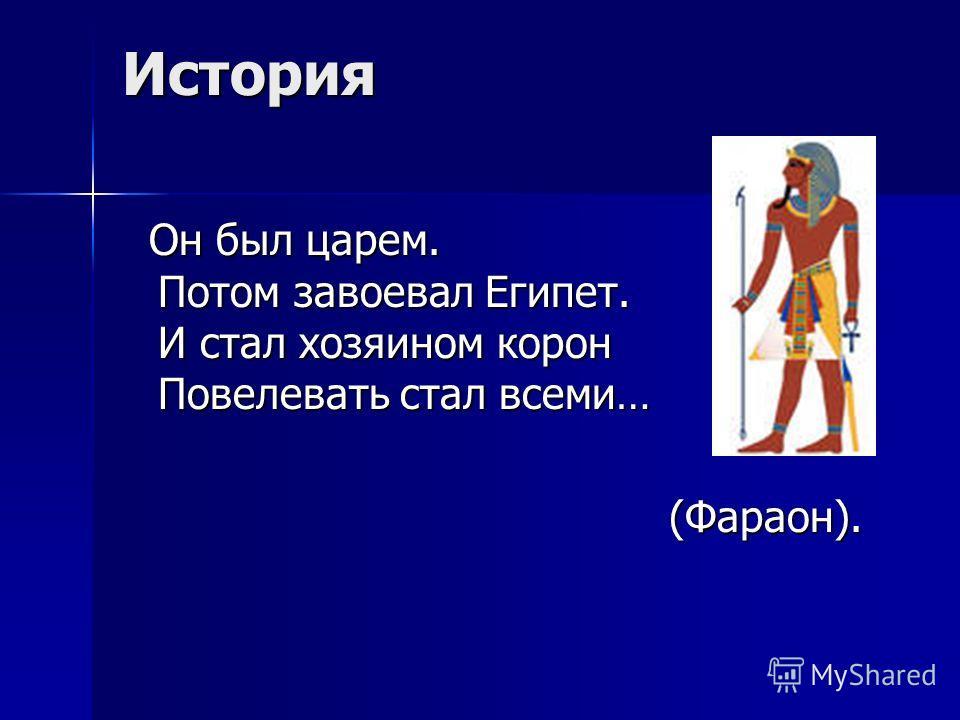 История Он был царем. Потом завоевал Египет. И стал хозяином корон Повелевать стал всеми… (Фараон).