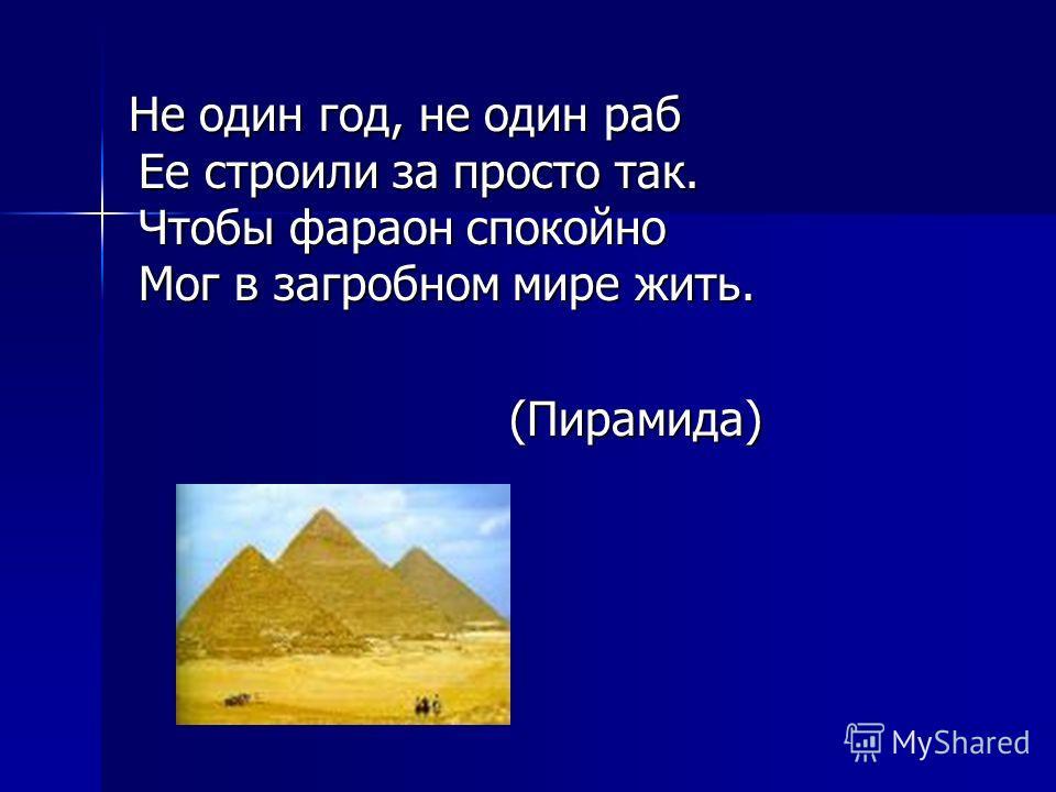 Не один год, не один раб Ее строили за просто так. Чтобы фараон спокойно Мог в загробном мире жить. (Пирамида)