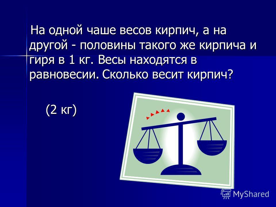На одной чаше весов кирпич, а на другой - половины такого же кирпича и гиря в 1 кг. Весы находятся в равновесии. Сколько весит кирпич? (2 кг)