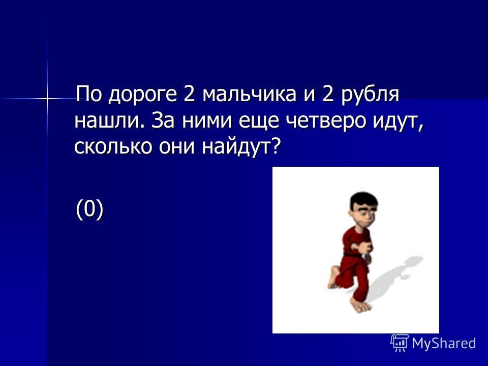 По дороге 2 мальчика и 2 рубля нашли. За ними еще четверо идут, сколько они найдут? (0)