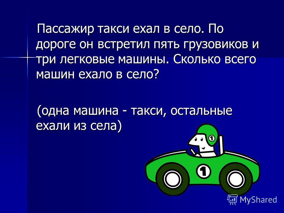 Пассажир такси ехал в село. По дороге он встретил пять грузовиков и три легковые машины. Сколько всего машин ехало в село? (одна машина - такси, остальные ехали из села)