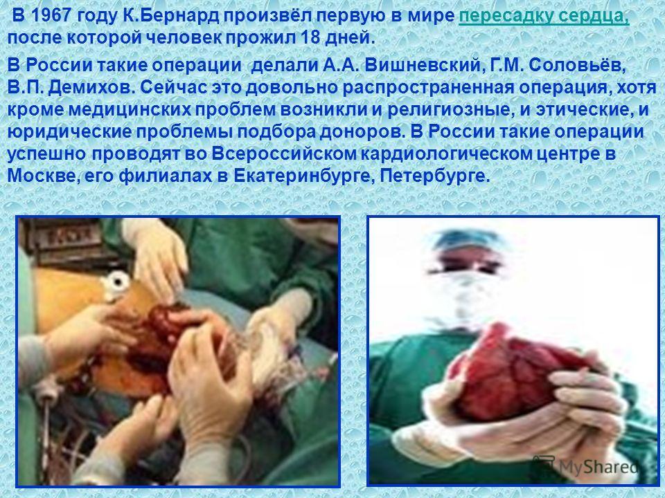 В 1967 году К.Бернард произвёл первую в мире пересадку сердца, после которой человек прожил 18 дней.пересадку сердца, В России такие операции делали А.А. Вишневский, Г.М. Соловьёв, В.П. Демихов. Сейчас это довольно распространенная операция, хотя кро