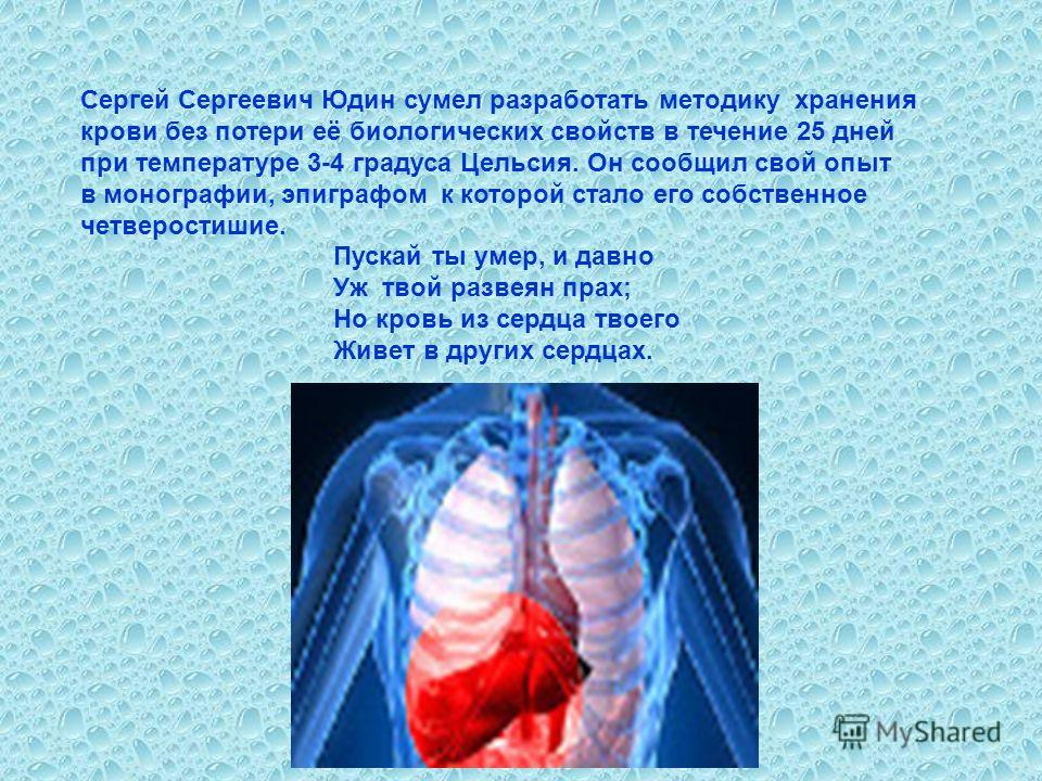 Сергей Сергеевич Юдин сумел разработать методику хранения крови без потери её биологических свойств в течение 25 дней при температуре 3-4 градуса Цельсия. Он сообщил свой опыт в монографии, эпиграфом к которой стало его собственное четверостишие. Пус