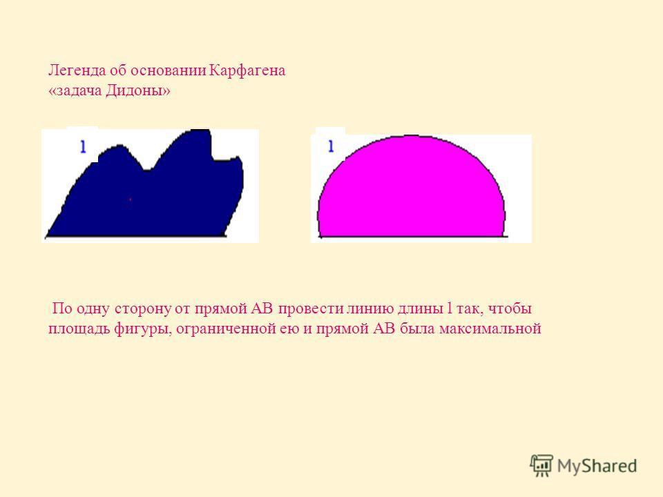 Легенда об основании Карфагена « задача Дидоны » По одну сторону от прямой АВ провести линию длины l так, чтобы площадь фигуры, ограниченной ею и прямой АВ была максимальной