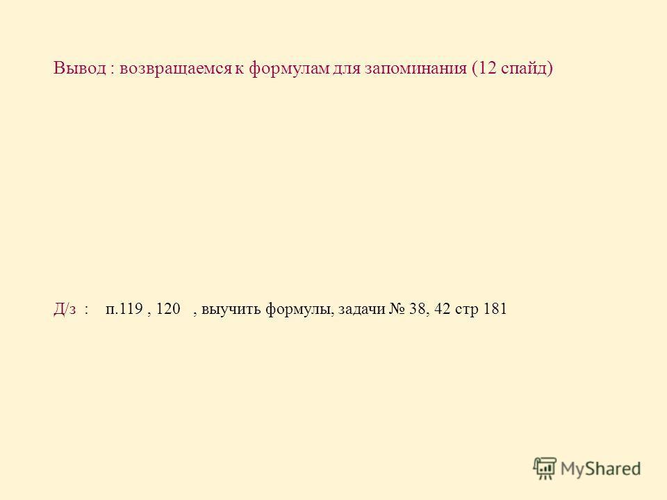 Вывод : возвращаемся к формулам для запоминания (12 спайд ) Д / з : п.119, 120, выучить формулы, задачи 38, 42 стр 181