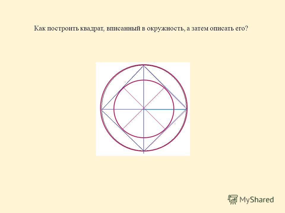 Как построить квадрат, вписанный в окружность, а затем описать его?