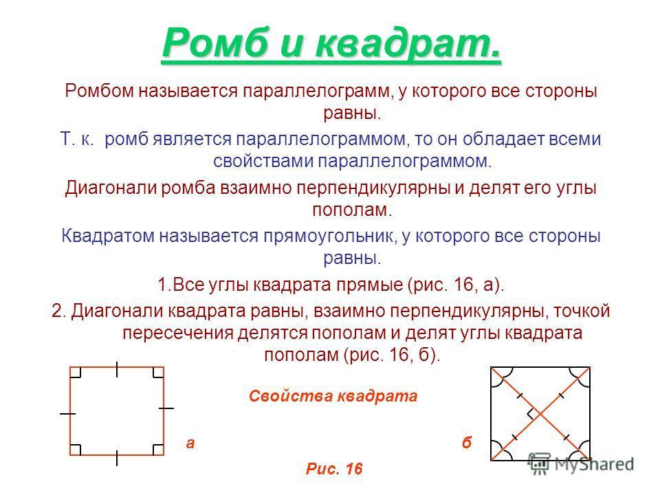 Ромб и квадрат. Ромбом называется параллелограмм, у которого все стороны равны. Т. к. ромб является параллелограммом, то он обладает всеми свойствами параллелограммом. Диагонали ромба взаимно перпендикулярны и делят его углы пополам. Квадратом называ