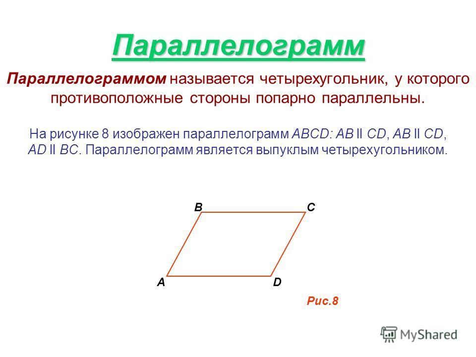 Параллелограмм Параллелограммом называется четырехугольник, у которого противоположные стороны попарно параллельны. На рисунке 8 изображен параллелограмм АВСD: AB ll CD, AB ll CD, AD ll BC. Параллелограмм является выпуклым четырехугольником. А BC D Р