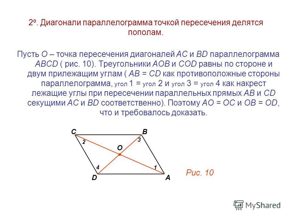 2 º. Диагонали параллелограмма точкой пересечения делятся пополам. Пусть О – точка пересечения диагоналей АC и ВD параллелограмма АВСD ( рис. 10). Треугольники АОВ и СOD равны по стороне и двум прилежащим углам ( АВ = СD как противоположные стороны п