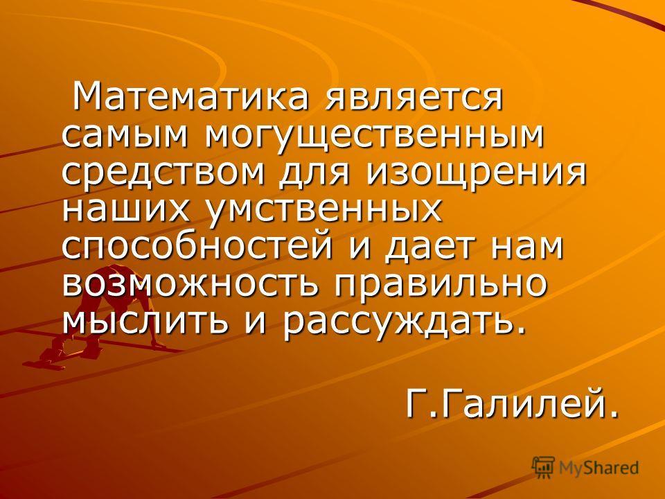 Математика является самым могущественным средством для изощрения наших умственных способностей и дает нам возможность правильно мыслить и рассуждать. Г.Галилей.