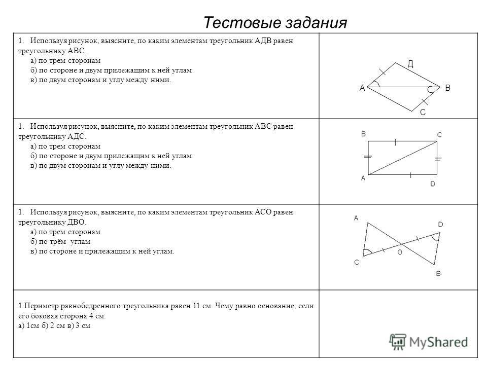 А Д В С Тестовые задания 1.Используя рисунок, выясните, по каким элементам треугольник АДВ равен треугольнику АВС. а) по трем сторонам б) по стороне и двум прилежащим к ней углам в) по двум сторонам и углу между ними. 1.Используя рисунок, выясните, п