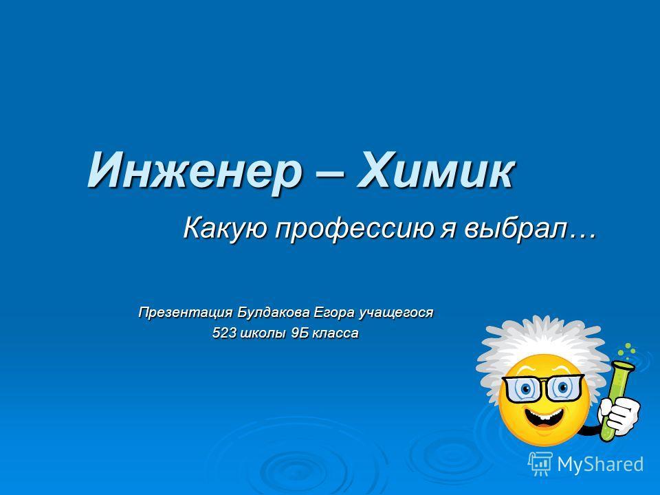 Инженер – Химик Презентация Булдакова Егора учащегося 523 школы 9Б класса Какую профессию я выбрал…