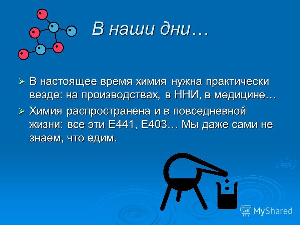 В наши дни… В настоящее время химия нужна практически везде: на производствах, в ННИ, в медицине… В настоящее время химия нужна практически везде: на производствах, в ННИ, в медицине… Химия распространена и в повседневной жизни: все эти Е441, Е403… М