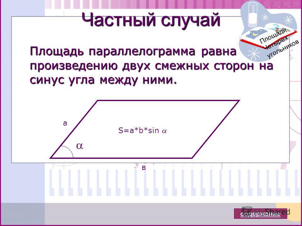 Частный случай Площадь параллелограмма равна произведению двух смежных сторон на синус угла между ними. содержание а в S=a*b*sin Площади Четырех угольников