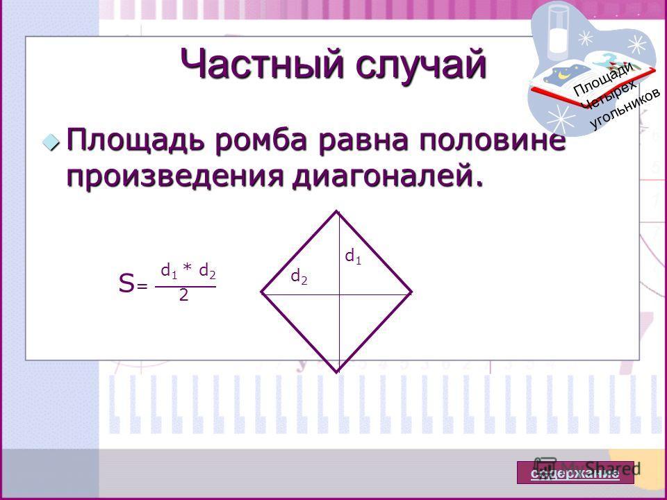 Частный случай Площадь ромба равна половине произведения диагоналей. Площадь ромба равна половине произведения диагоналей. содержание Площади Четырех угольников d1d1 d2d2 d 1 * d 2 2 S=S=