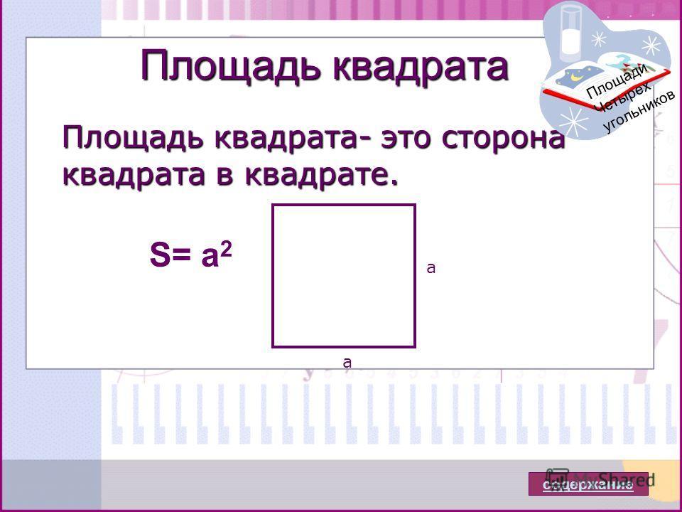 Площадь квадрата Площадь квадрата- это сторона квадрата в квадрате. S= a 2 содержание Площади Четырех угольников а а