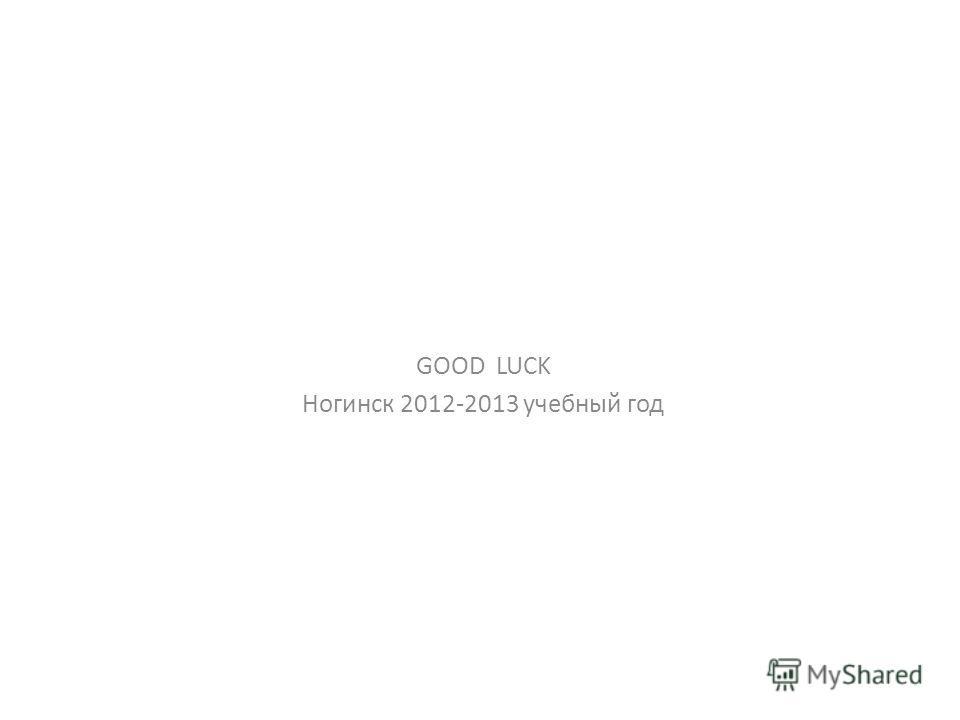 GOOD LUCK Ногинск 2012-2013 учебный год