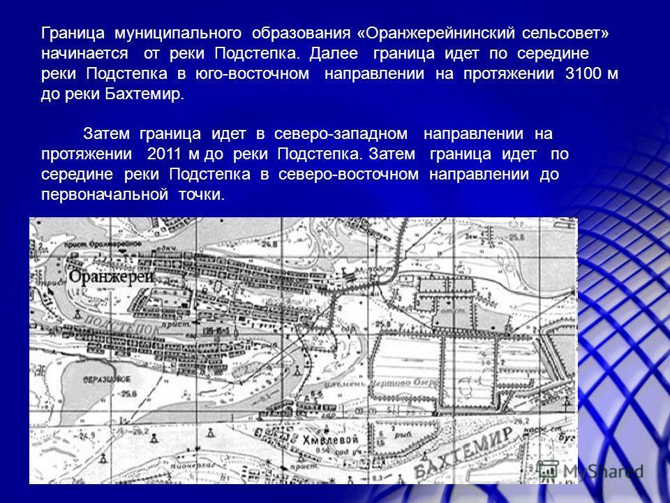Граница муниципального образования «Оранжерейнинский сельсовет» начинается от реки Подстепка. Далее граница идет по середине реки Подстепка в юго-восточном направлении на протяжении 3100 м до реки Бахтемир. Затем граница идет в северо-западном направ