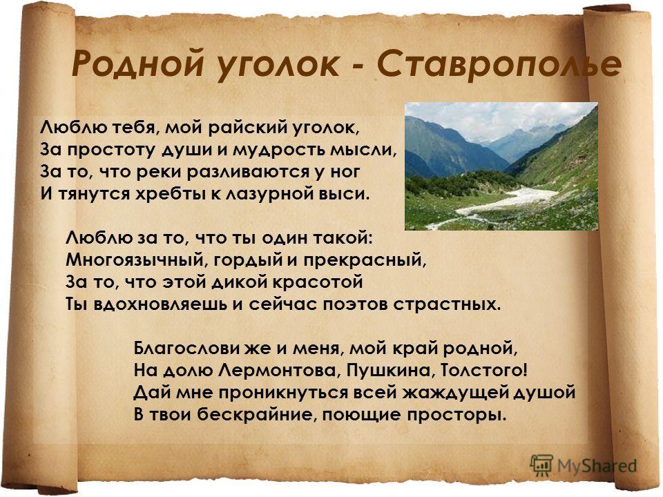 Родной уголок - Ставрополье Люблю тебя, мой райский уголок, За простоту души и мудрость мысли, За то, что реки разливаются у ног И тянутся хребты к лазурной выси. Люблю за то, что ты один такой: Многоязычный, гордый и прекрасный, За то, что этой дико
