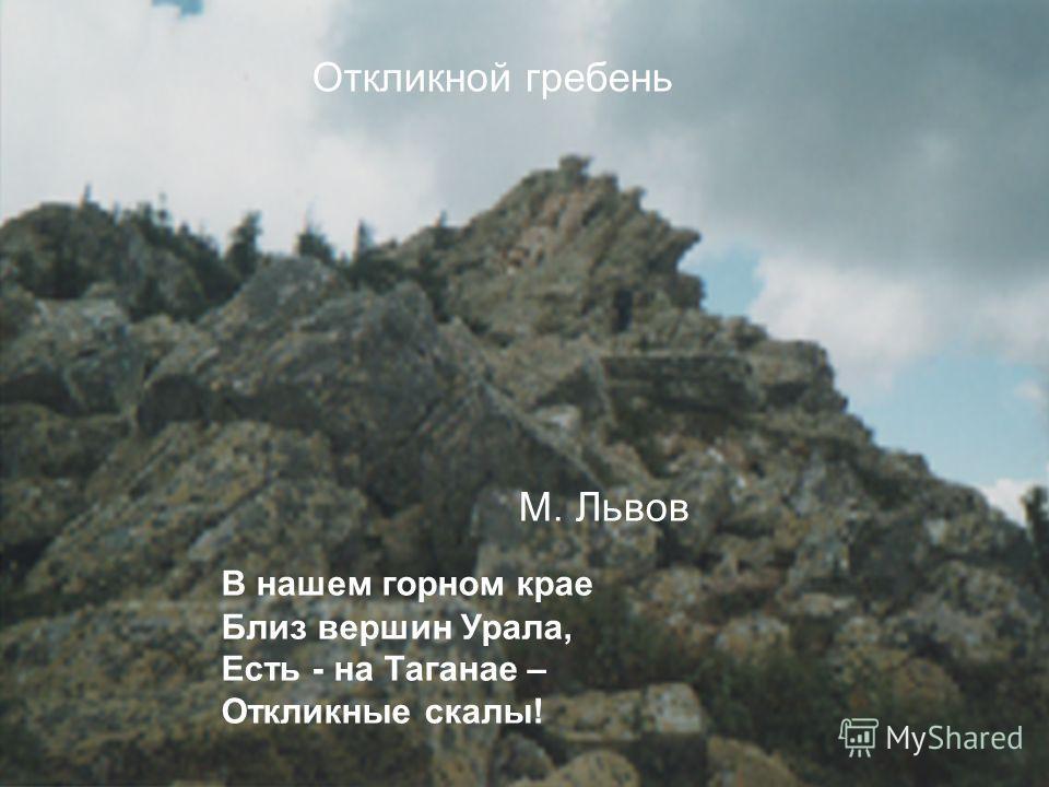 Откликной гребень В нашем горном крае Близ вершин Урала, Есть - на Таганае – Откликные скалы! М. Львов