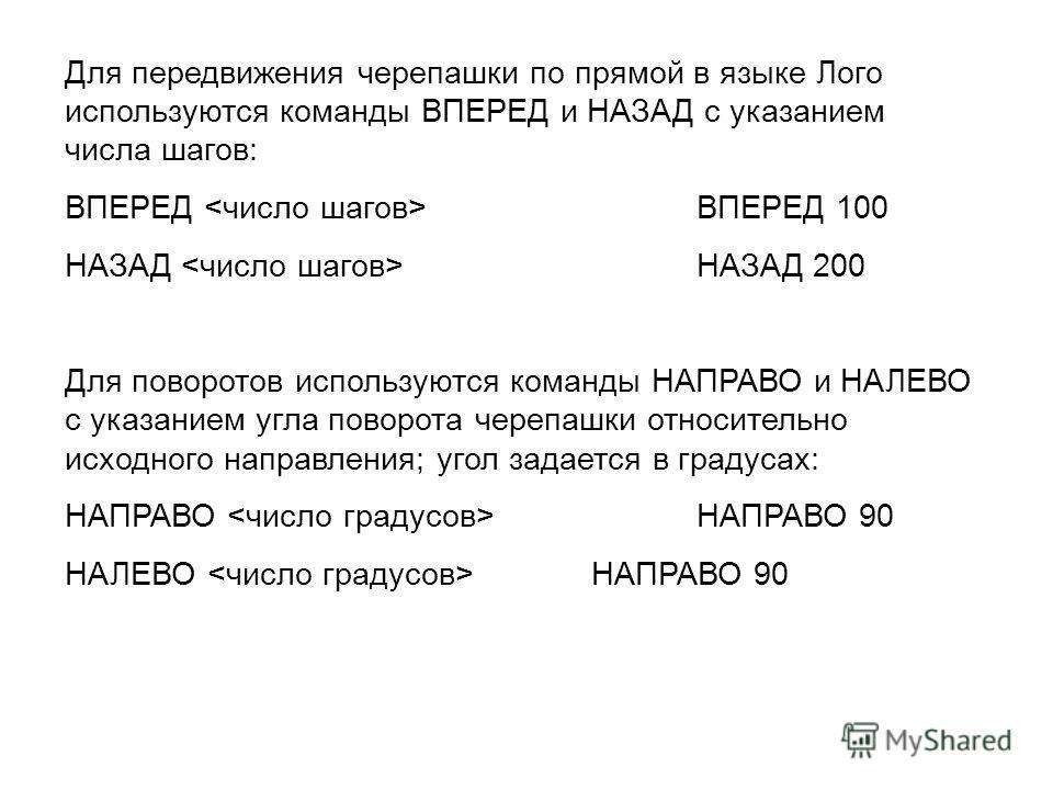 Для передвижения черепашки по прямой в языке Лого используются команды ВПЕРЕД и НАЗАД с указанием числа шагов: ВПЕРЕД ВПЕРЕД 100 НАЗАД НАЗАД 200 Для поворотов используются команды НАПРАВО и НАЛЕВО с указанием угла поворота черепашки относительно исхо
