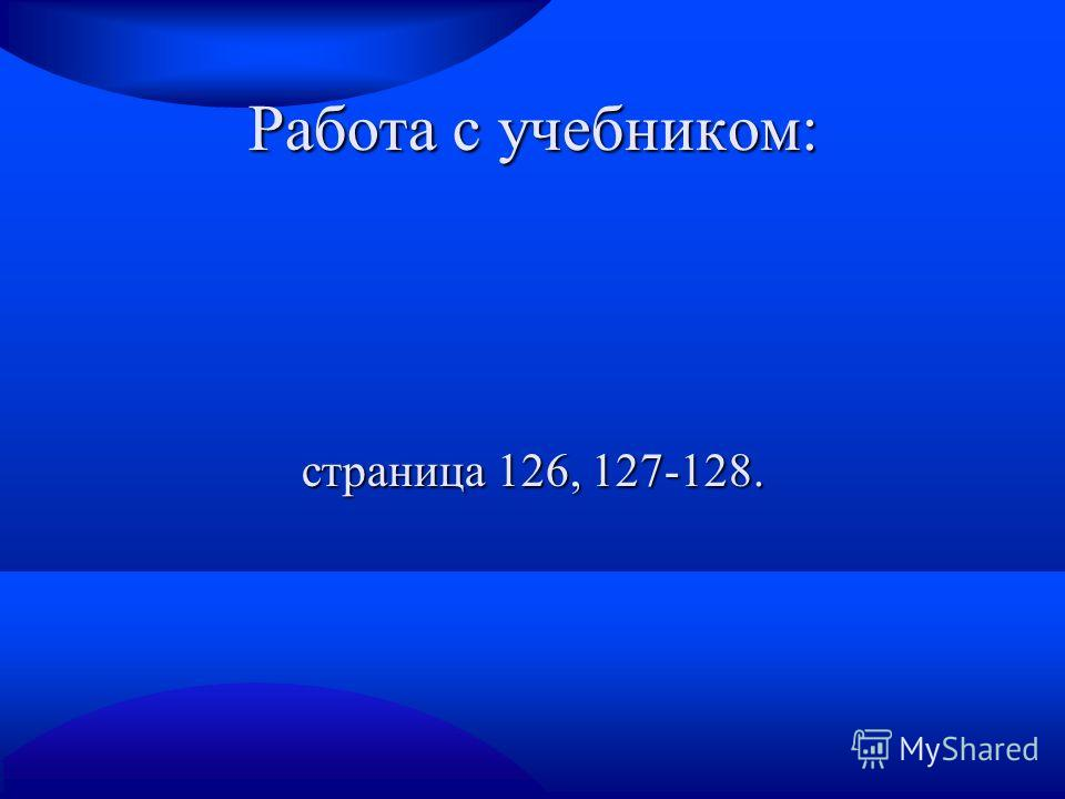 Работа с учебником: страница 126, 127-128.