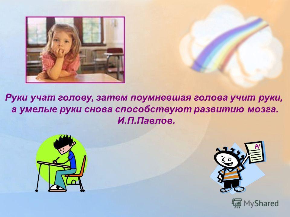 Руки учат голову, затем поумневшая голова учит руки, а умелые руки снова способствуют развитию мозга. И.П.Павлов.