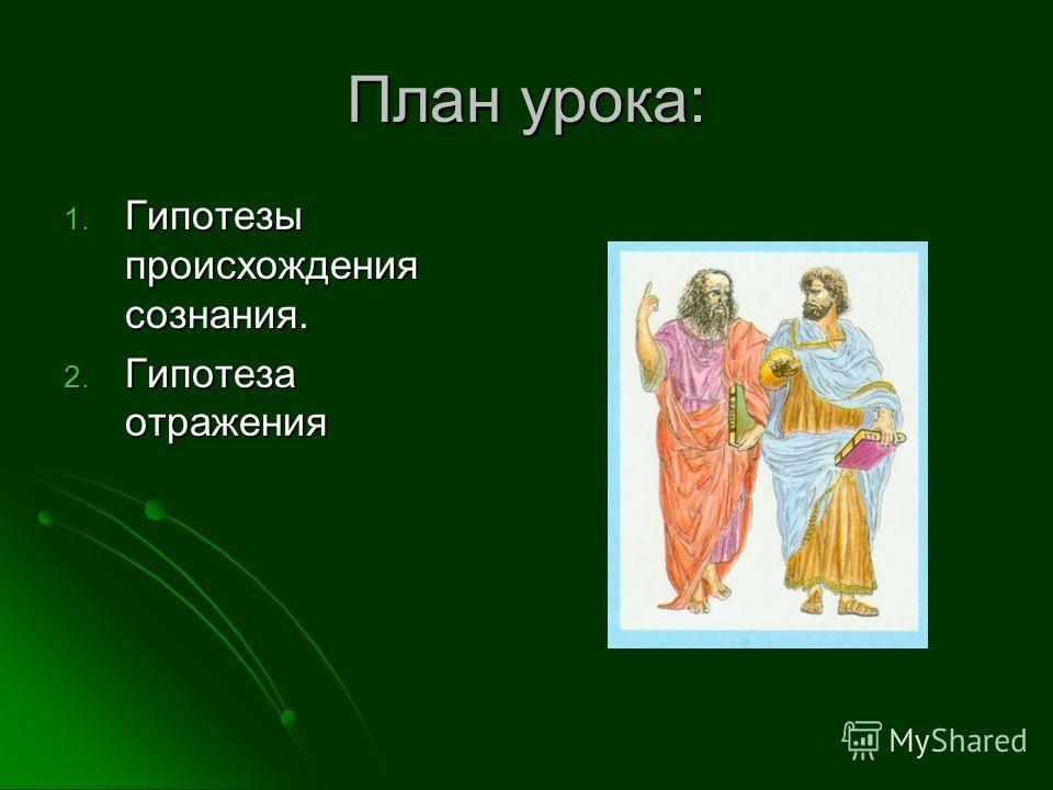 План урока: 1. Гипотезы происхождения сознания. 2. Гипотеза отражения