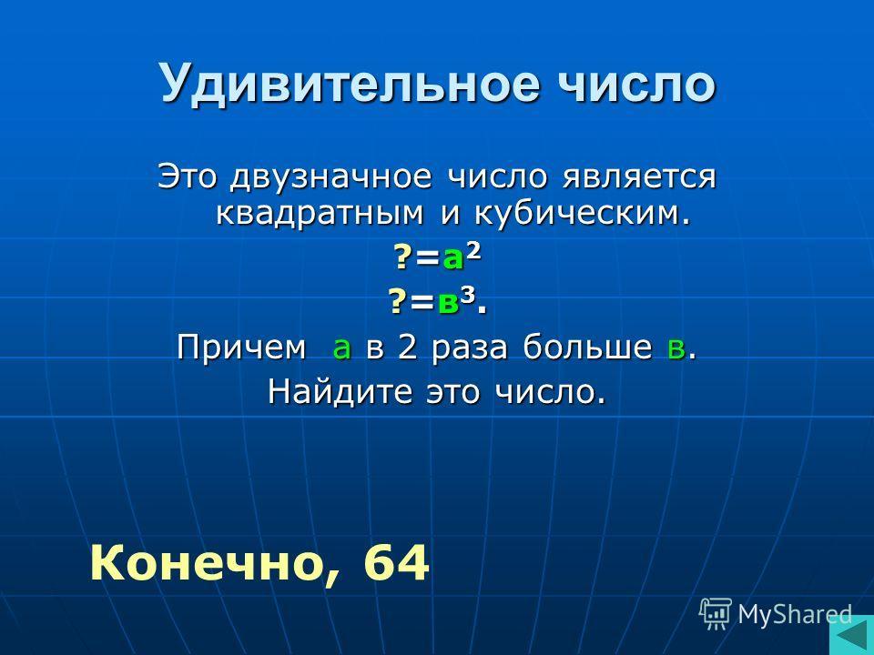 Удивительное число Это двузначное число является квадратным и кубическим. ?=а2?=а2?=а2?=а2 ?=в3.?=в3.?=в3.?=в3. Причем а в 2 раза больше в. Найдите это число. Конечно, 64