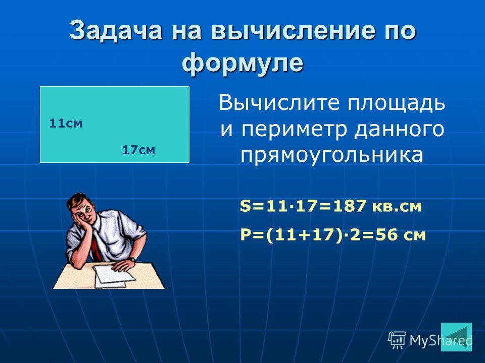 Задача на вычисление по формуле 11см 17см Вычислите площадь и периметр данного прямоугольника S=11·17=187 кв.см P=(11+17)·2=56 см