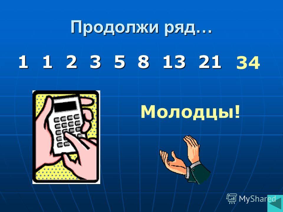 Продолжи ряд… 1 1 2 3 5 8 13 21 34 Молодцы!
