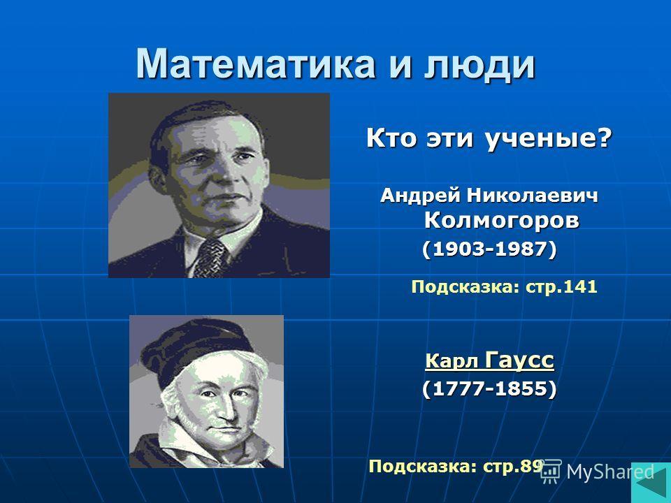 Математика и люди Кто эти ученые? Андрей Николаевич Колмогоров (1903-1987) Карл Гаусс Карл Гаусс(1777-1855) Подсказка: стр.89 Подсказка: стр.141