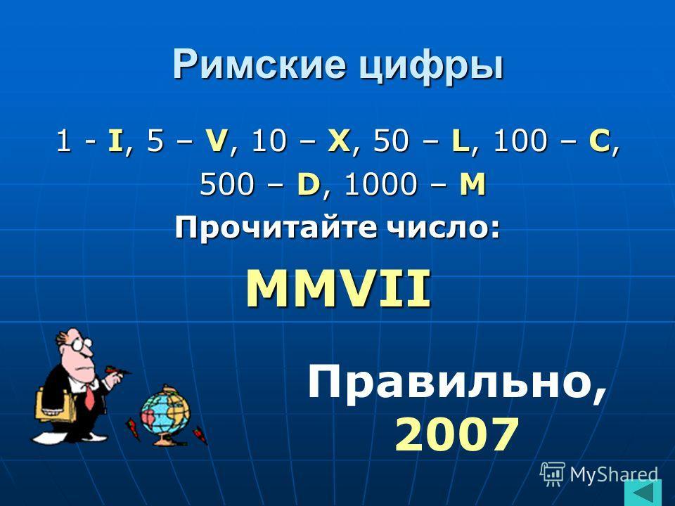 Римские цифры 1 - I, 5 – V, 10 – X, 50 – L, 100 – С, 500 – D, 1000 – М 500 – D, 1000 – М Прочитайте число: ММVII Правильно, 2007