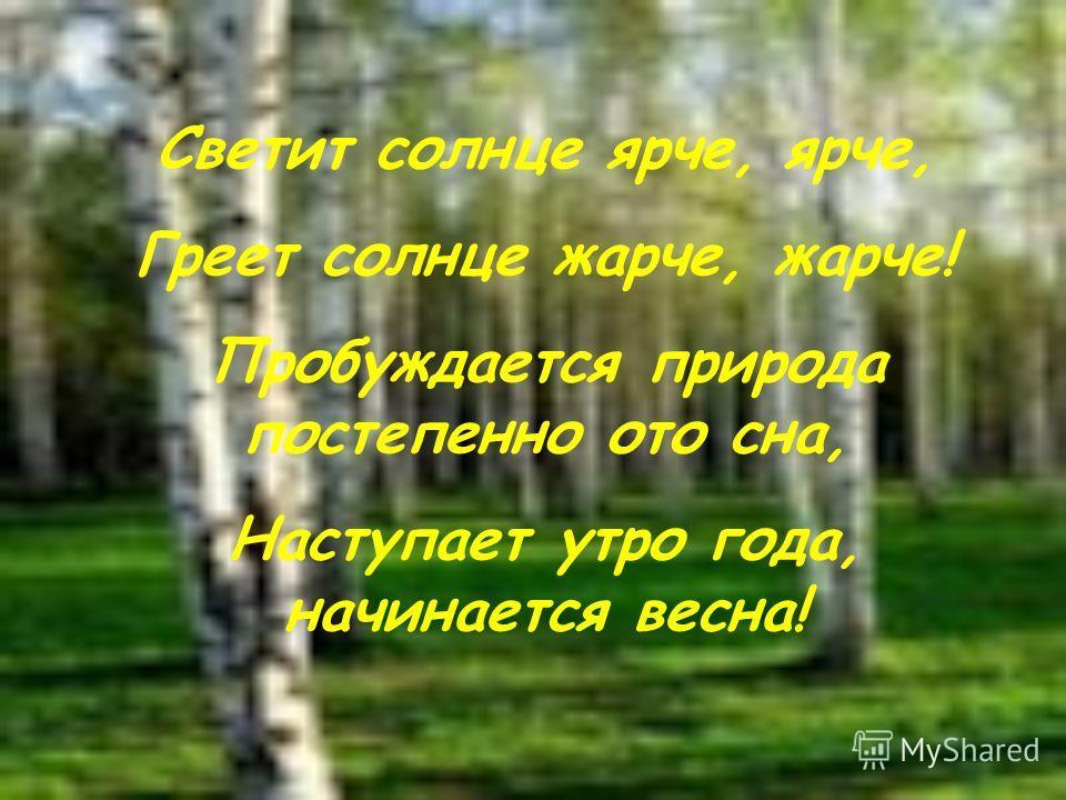 Светит солнце ярче, ярче, Греет солнце жарче, жарче! Пробуждается природа постепенно ото сна, Наступает утро года, начинается весна!