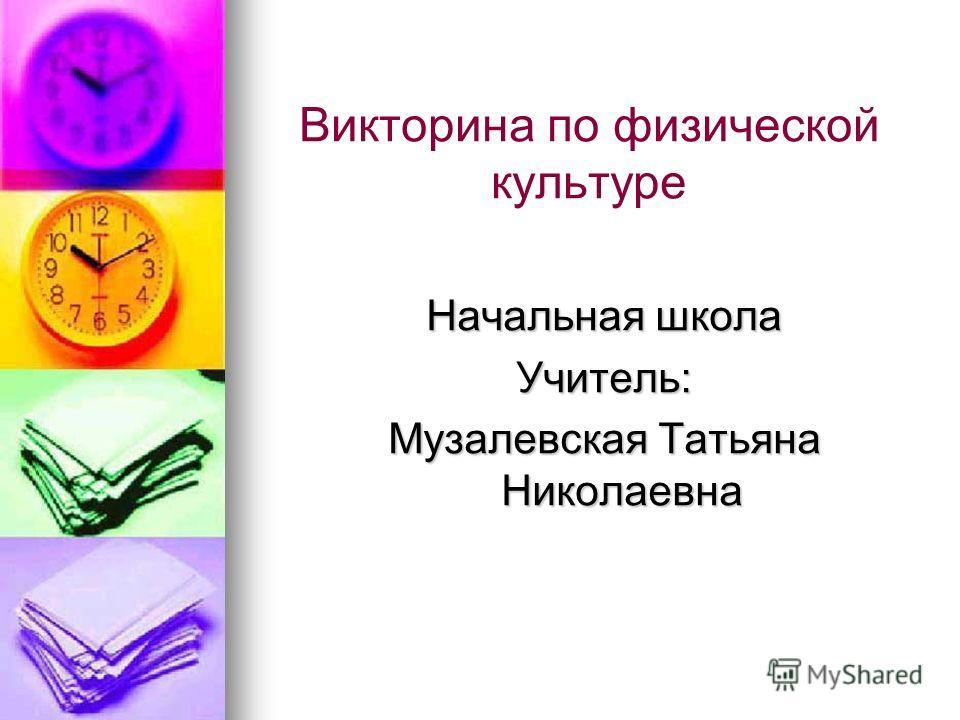 Викторина по физической культуре Начальная школа Учитель: Музалевская Татьяна Николаевна
