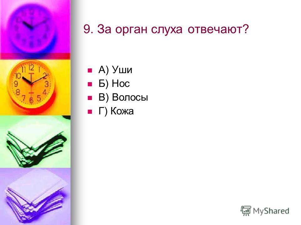 9. За орган слуха отвечают? А) Уши Б) Нос В) Волосы Г) Кожа