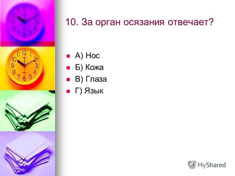 10. За орган осязания отвечает? А) Нос Б) Кожа В) Глаза Г) Язык
