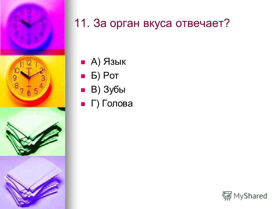 11. За орган вкуса отвечает? А) Язык Б) Рот В) Зубы Г) Голова