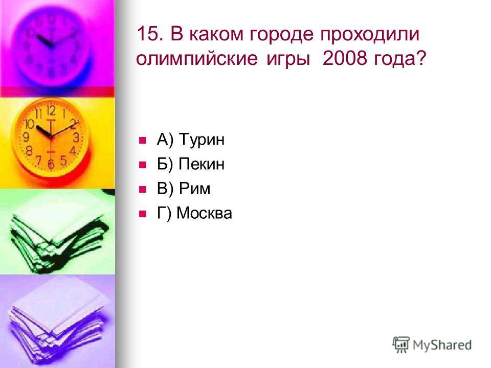 15. В каком городе проходили олимпийские игры 2008 года? А) Турин Б) Пекин В) Рим Г) Москва