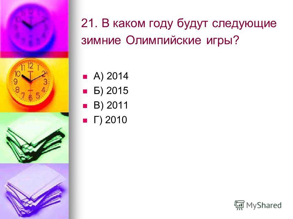 21. В каком году будут следующие зимние Олимпийские игры? А) 2014 Б) 2015 В) 2011 Г) 2010