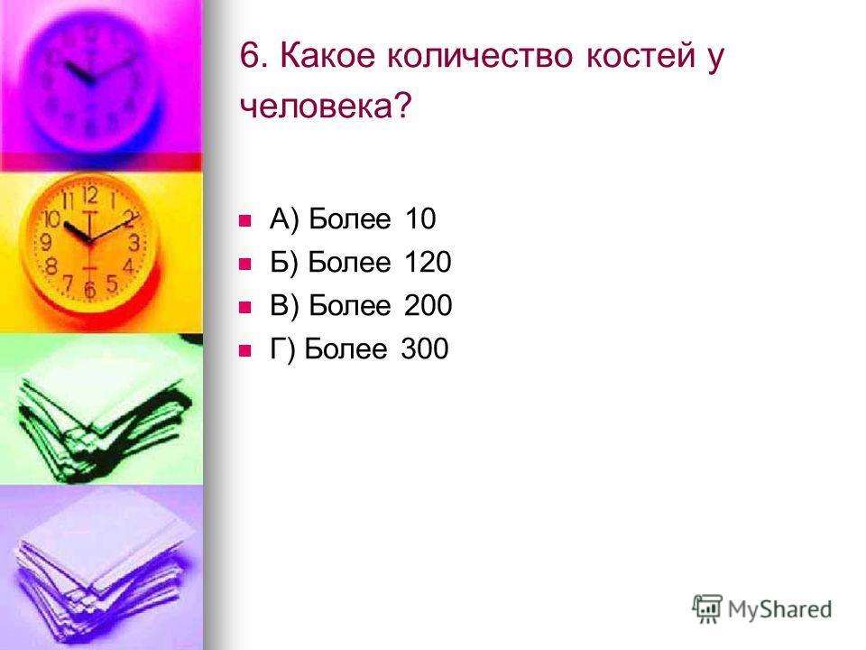 6. Какое количество костей у человека? А) Более 10 Б) Более 120 В) Более 200 Г) Более 300