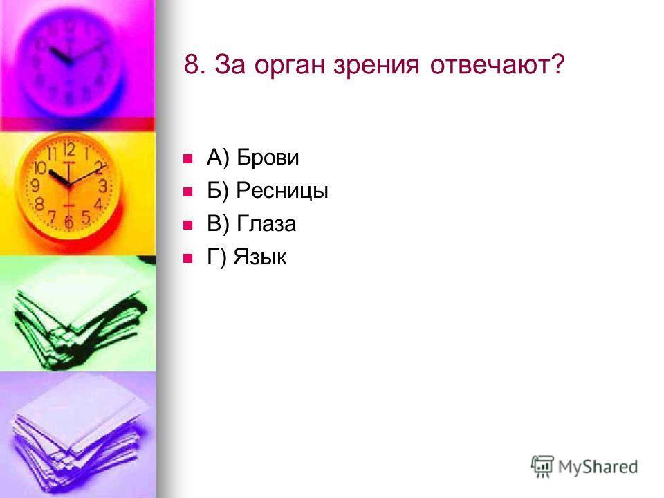 8. За орган зрения отвечают? А) Брови Б) Ресницы В) Глаза Г) Язык