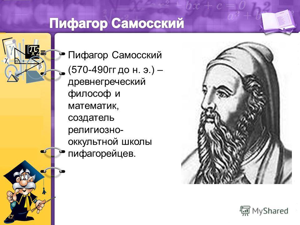 Пифагор Самосский (570-490гг до н. э.) – древнегреческий философ и математик, создатель религиозно- оккультной школы пифагорейцев.