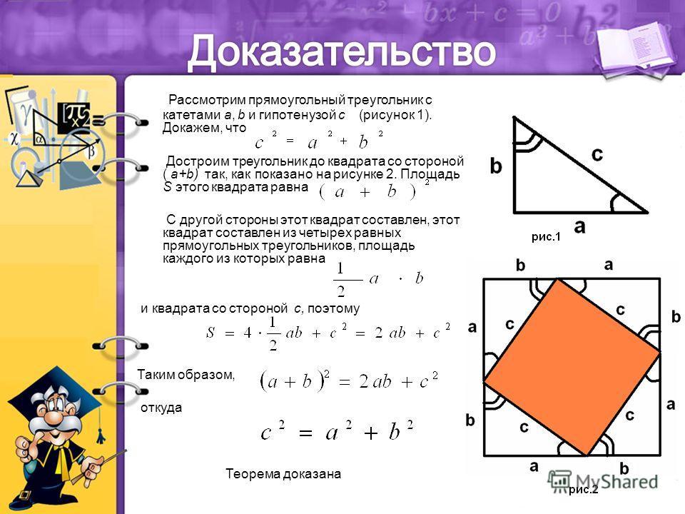 Рассмотрим прямоугольный треугольник с катетами a, b и гипотенузой с (рисунок 1). Докажем, что Достроим треугольник до квадрата со стороной ( a+b) так, как показано на рисунке 2. Площадь S этого квадрата равна С другой стороны этот квадрат составлен,