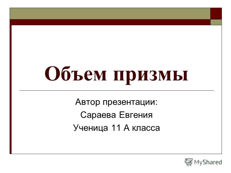 Объем призмы Автор презентации: Сараева Евгения Ученица 11 А класса