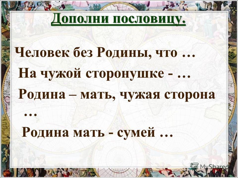 Дополни пословицу. Человек без Родины, что … На чужой сторонушке - … Родина – мать, чужая сторона … Родина мать - сумей …