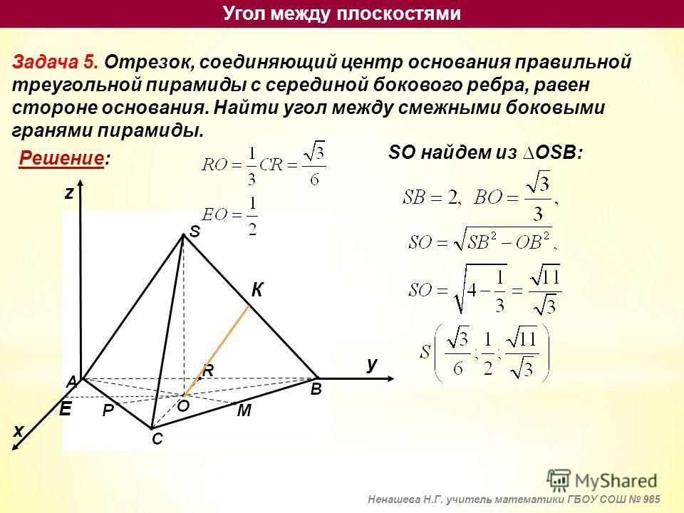 Задача 5. Отрезок, соединяющий центр основания правильной треугольной пирамиды с серединой бокового ребра, равен стороне основания. Найти угол между смежными боковыми гранями пирамиды. Решение: х у z К Е SO найдем из OSB: Угол между плоскостями Ненаш