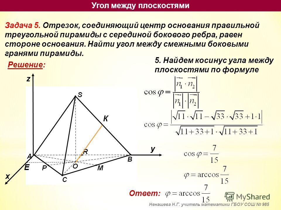 Задача 5. Отрезок, соединяющий центр основания правильной треугольной пирамиды с серединой бокового ребра, равен стороне основания. Найти угол между смежными боковыми гранями пирамиды. Решение: х у z К Е 5. Найдем косинус угла между плоскостями по фо