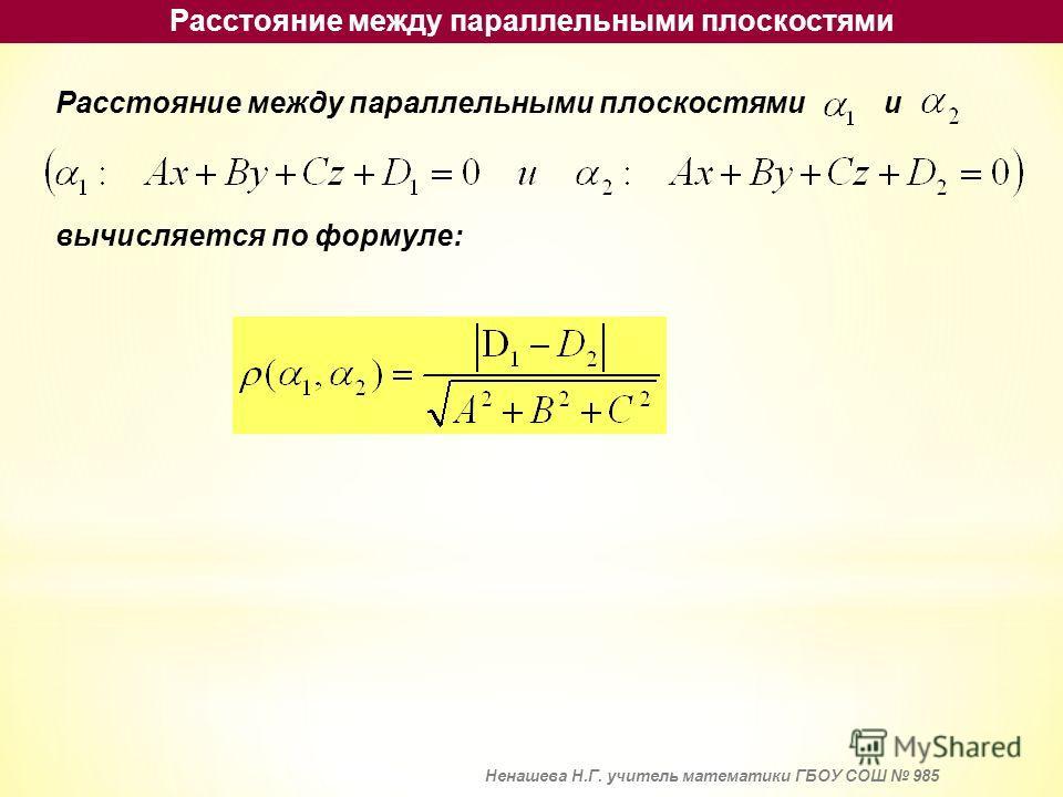 Расстояние между параллельными плоскостями Расстояние между параллельными плоскостями и вычисляется по формуле: Ненашева Н.Г. учитель математики ГБОУ СОШ 985