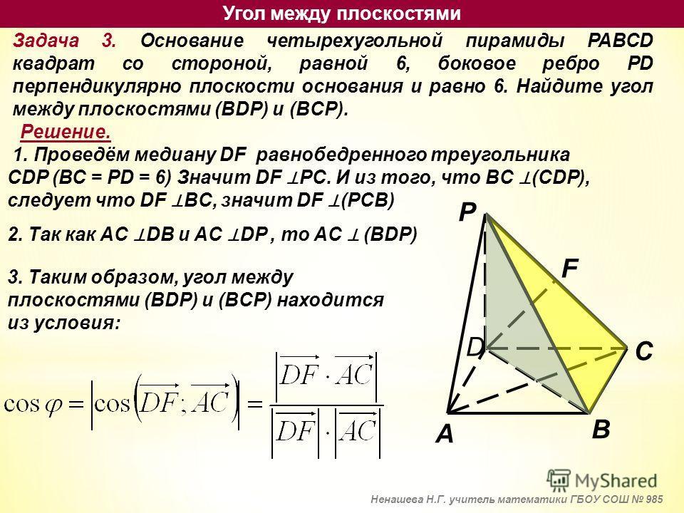 Задача 3. Основание четырехугольной пирамиды PABCD квадрат со стороной, равной 6, боковое ребро PD перпендикулярно плоскости основания и равно 6. Найдите угол между плоскостями (BDP) и (BCP). Решение. 1. Проведём медиану DF равнобедренного треугольни